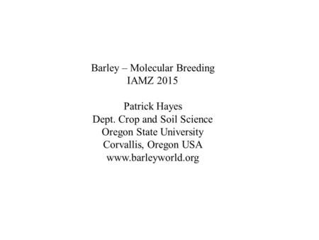 Barley – Molecular Breeding IAMZ 2015 Patrick Hayes Dept. Crop and Soil Science Oregon State University Corvallis, Oregon USA www.barleyworld.org.