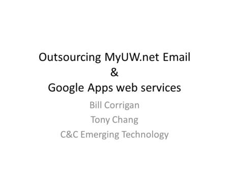 Outsourcing MyUW.net Email & Google Apps web services Bill Corrigan Tony Chang C&C Emerging Technology.
