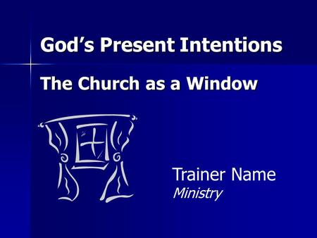 God's Present Intentions The Church as a Window Trainer Name Ministry.