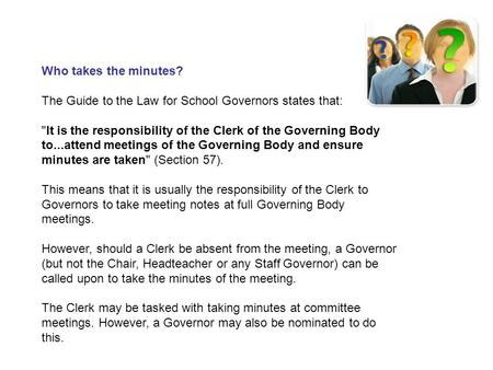Who takes the minutes? The Guide to the Law for School Governors states that: It is the responsibility of the Clerk of the Governing Body to...attend.