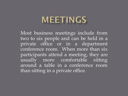 Most business meetings include from two to six people and can be held in a private office or in a department conference room. When more than six participants.