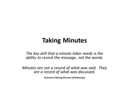Taking Minutes The key skill that a minute-taker needs is the ability to record the message, not the words. Minutes are not a record of what was said.