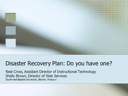 Disaster Recovery Plan: Do you have one? Neal Cross, Assistant Director of Instructional Technology Shelly Brown, Director of Web Services Southwest Baptist.