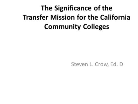 The Significance of the Transfer Mission for the California Community Colleges Steven L. Crow, Ed. D.