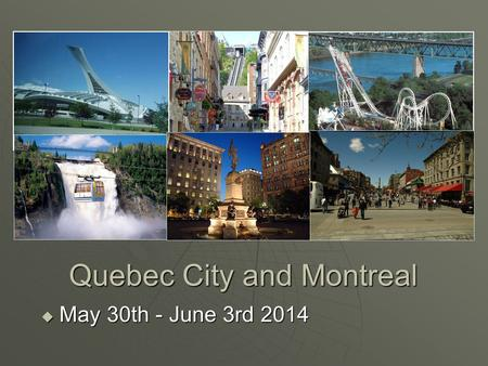 Quebec City and Montreal  May 30th - June 3rd 2014.