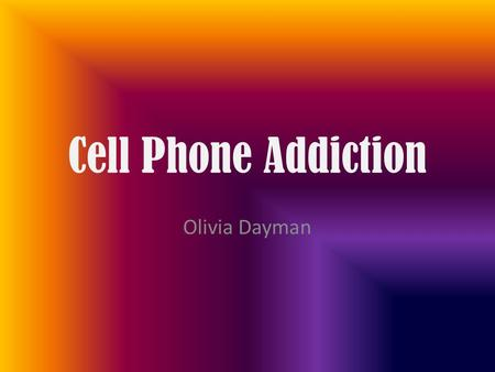 Cell Phone Addiction Olivia Dayman. Summary My graph states that teens in my class rely on their cell phone too much and always need it with them. It.