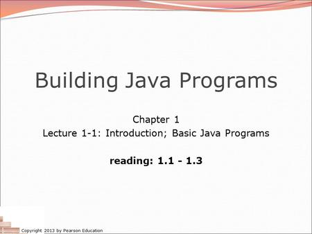 Copyright 2013 by Pearson Education Building Java Programs Chapter 1 Lecture 1-1: Introduction; Basic Java Programs reading: 1.1 - 1.3.