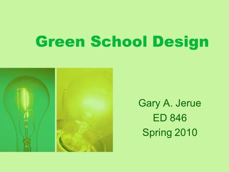 Green School Design Gary A. Jerue ED 846 Spring 2010.