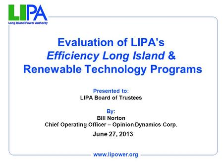 Www.lipower.org Evaluation of LIPA's Efficiency Long Island & Renewable Technology Programs Presented to: LIPA Board of Trustees By: Bill Norton Chief.