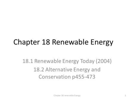 Chapter 18 Renewable Energy 18.1 Renewable Energy Today (2004) 18.2 Alternative Energy and Conservation p455-473 1Chapter 18 renewable Energy.