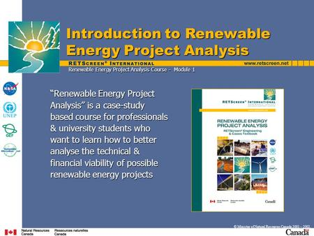 "Introduction to Renewable Energy Project Analysis © Minister of Natural Resources Canada 2001 – 2002. ""Renewable Energy Project Analysis"" is a case-study."