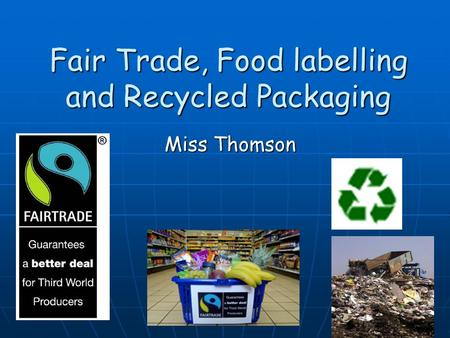 Fair Trade, Food labelling and Recycled Packaging Miss Thomson.