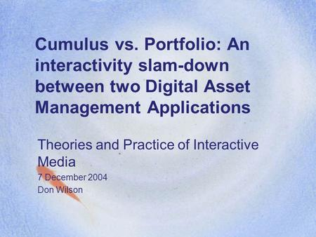 Cumulus vs. Portfolio: An interactivity slam-down between two Digital Asset Management Applications Theories and Practice of Interactive Media 7 December.