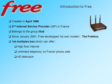 Introduction to Free  Created in April 1999  2 nd Internet Service Provider (ISP) in France  Belongs to the group Iliad  Since January 2001, Free developped.