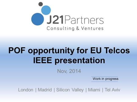 POF opportunity for EU Telcos IEEE presentation London | Madrid | Silicon Valley | Miami | Tel Aviv Nov, 2014 Work in progress.