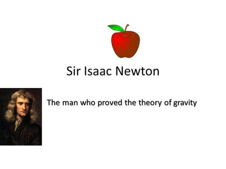 Sir Isaac Newton The man who proved the theory of gravity.