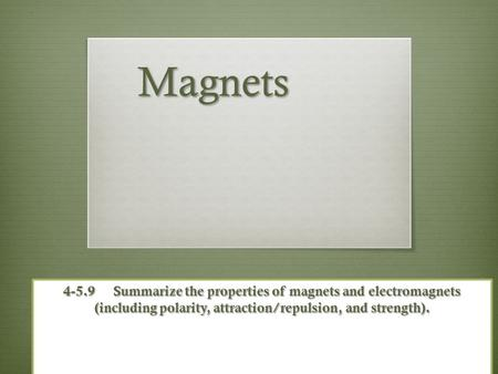 Magnets 4-5.9 	Summarize the properties of magnets and electromagnets (including polarity, attraction/repulsion, and strength).