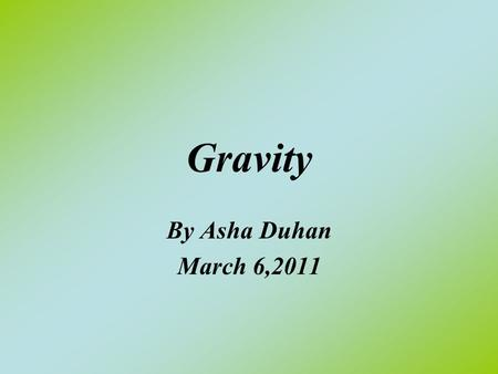 Gravity By Asha Duhan March 6,2011. What is Gravity? Gravity is a Force Field surrounding the Earth. The Force Field pulls anything that comes in orbit.