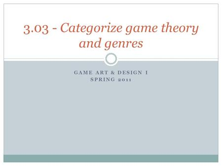 GAME ART & DESIGN I SPRING 2011 3.03 - Categorize game theory and genres.
