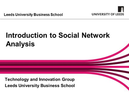 Leeds University Business School Introduction to Social Network Analysis Technology and Innovation Group Leeds University Business School.