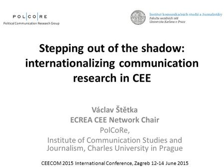 Stepping out of the shadow: internationalizing communication research in CEE Václav Štětka ECREA CEE Network Chair PolCoRe, Institute of Communication.