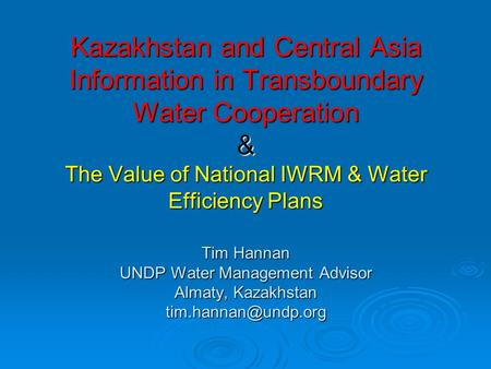 Kazakhstan and Central Asia Information in Transboundary Water Cooperation & The Value of National IWRM & Water Efficiency Plans Tim Hannan UNDP Water.