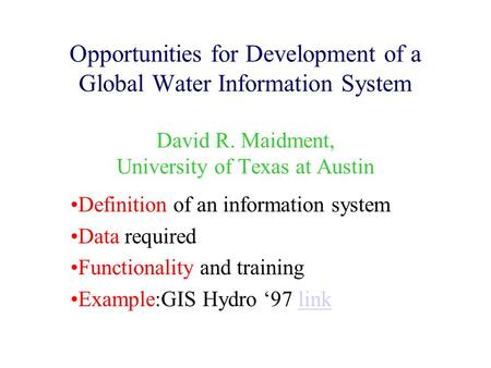 Opportunities for Development of a Global Water Information System David R. Maidment, University of Texas at Austin Definition of an information system.