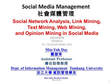 Social <strong>Media</strong> Management 社會媒體管理 1 1001SMM09 TMIXM1A Fri. 7,8 (14:10-16:00) L215 Min-Yuh Day 戴敏育 Assistant Professor 專任助理教授 Dept. of Information Management,