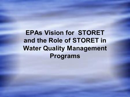 EPAs Vision for STORET and the Role of STORET in Water Quality Management Programs.