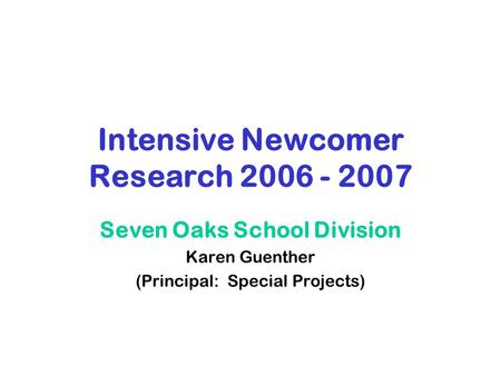 Intensive Newcomer Research 2006 - 2007 <strong>Seven</strong> Oaks School Division Karen Guenther (Principal: Special Projects)