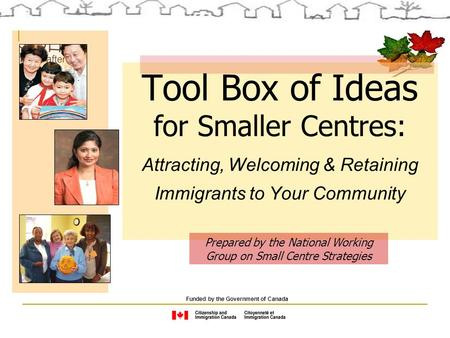 Tool Box of Ideas for Smaller Centres: Attracting, Welcoming & Retaining Immigrants to Your Community Funded by the Government of Canada Prepared by the.