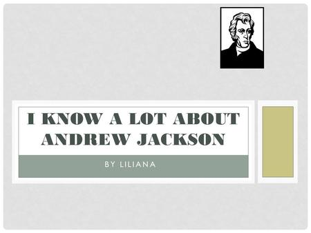 BY LILIANA I KNOW A LOT ABOUT ANDREW JACKSON TABLE OF CONTENTS 1.Opening 2. Childhood 3.Jobs he had 4.What pets he had 5.His personality 6. Closing 7.Glossary.