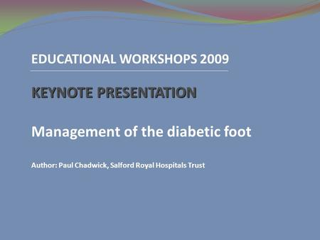 EDUCATIONAL WORKSHOPS 2009 KEYNOTE PRESENTATION Management of the diabetic foot Author: Paul Chadwick, Salford Royal Hospitals Trust.