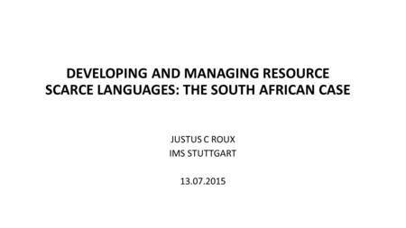 DEVELOPING AND MANAGING RESOURCE SCARCE LANGUAGES: THE SOUTH AFRICAN CASE JUSTUS C ROUX IMS STUTTGART 13.07.2015.