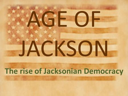"AGE OF JACKSON The rise of Jacksonian Democracy. Jackson's Legacy??? ""Champion of the Common Man"" ""King Andrew"""