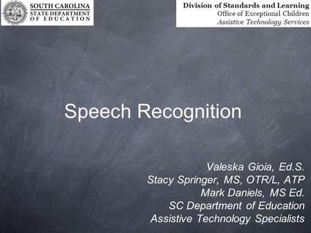 Speech Recognition Valeska Gioia, Ed.S. Stacy Springer, MS, OTR/L, ATP Mark Daniels, MS Ed. SC Department of Education Assistive Technology Specialists.
