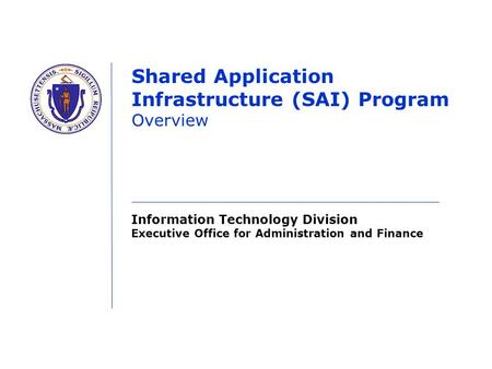 Information Technology Division Executive Office for Administration and Finance Shared Application Infrastructure (SAI) Program Overview.