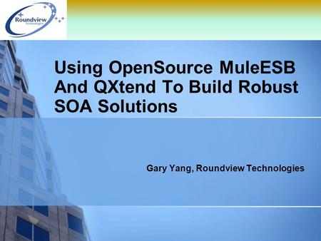 Using OpenSource MuleESB And QXtend To Build Robust SOA Solutions Gary Yang, Roundview Technologies.
