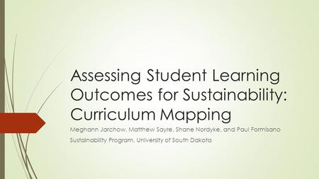 Assessing Student Learning Outcomes for Sustainability: Curriculum Mapping Meghann Jarchow, Matthew Sayre, Shane Nordyke, and Paul Formisano Sustainability.