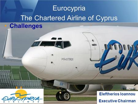 Eurocypria The Chartered Airline of Cyprus Challenges Eleftherios Ioannou Executive Chairman.