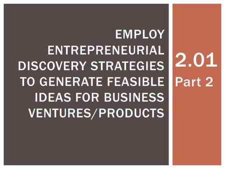 2.01 Part 2 EMPLOY ENTREPRENEURIAL DISCOVERY STRATEGIES TO GENERATE FEASIBLE IDEAS FOR BUSINESS VENTURES/PRODUCTS.