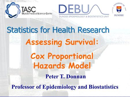 Assessing Survival: Cox Proportional Hazards Model Peter T. Donnan Professor of Epidemiology and Biostatistics Statistics for Health Research.