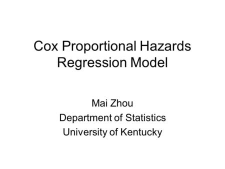 Cox Proportional Hazards Regression Model Mai Zhou Department of Statistics University of Kentucky.