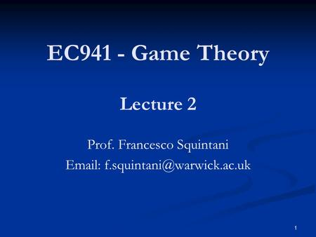 EC941 - Game Theory Prof. Francesco Squintani   Lecture 2 1.