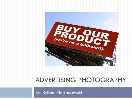 ADVERTISING PHOTOGRAPHY By: Kristen Pietraszewski.