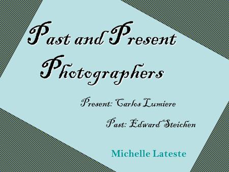 P ast and P resent P hotographers Michelle Lateste Present: Carlos Lumiere Past: Edward Steichen.