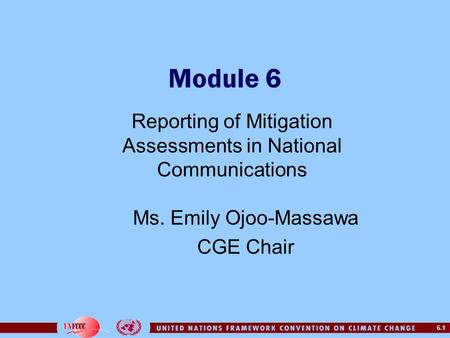 6.1 Module 6 Reporting of Mitigation Assessments in National Communications Ms. Emily Ojoo-Massawa CGE Chair.