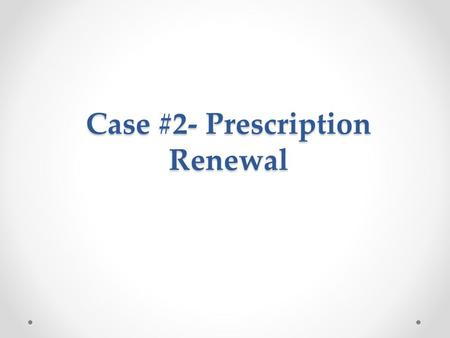 Case #2- Prescription Renewal. John is a 45 year old male who has no refills left on his anti- hypertensive medications. He decided to phone his local.