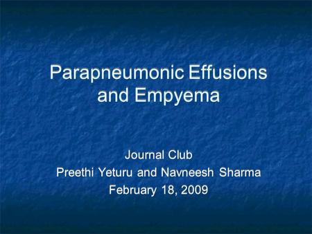Parapneumonic Effusions and Empyema Journal Club Preethi Yeturu and Navneesh Sharma February 18, 2009 Journal Club Preethi Yeturu and Navneesh Sharma February.