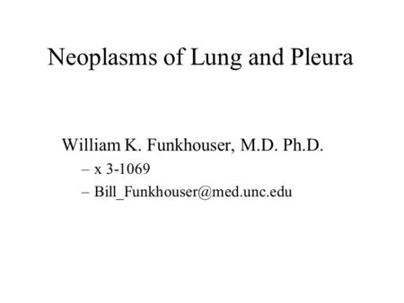 Neoplasms of Lung and Pleura William K. Funkhouser, M.D. Ph.D. –x 3-1069